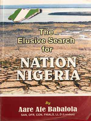 ON SALE : The Elusive Search For Nation Nigeria By Aare Afe Babalola. SAN, OFR, CON, FCIArb, FNIALS, LL.D.(London)